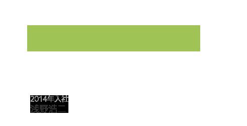 落ち着いてミスをしないように、常に心がけて仕事をしています。2014年入社 浅野浩二
